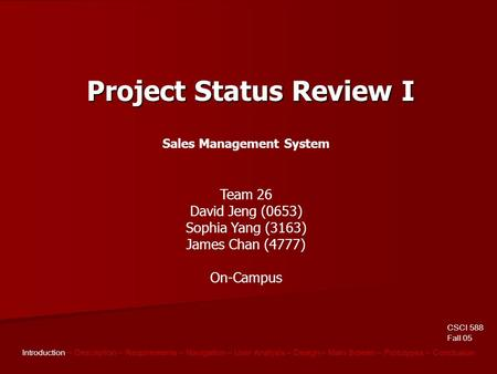 CSCI 588 Fall 05 Introduction – Description – Requirements – Navigation – User Analysis – Design – Main Screen – Prototypes – Conclusion Project Status.