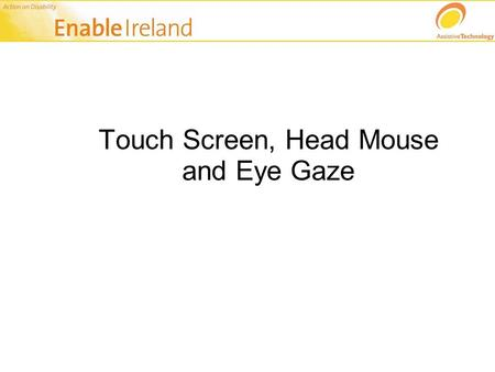 Touch Screen, Head Mouse and Eye Gaze. Alternatives to the mouse & keyboard One alternative to the keyboard and mouse is a touch screen monitor Particularly.