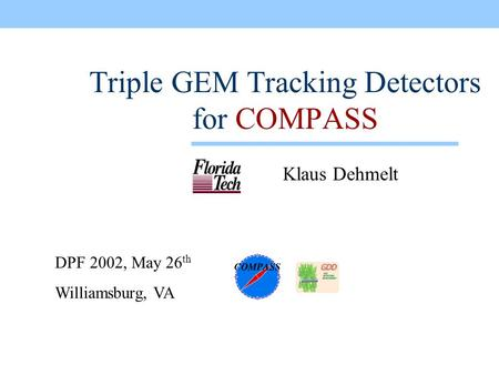 DPF 2002, May 26 th Williamsburg, VA Triple GEM Tracking Detectors for COMPASS Klaus Dehmelt This presentation will probably involve audience discussion,