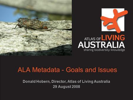 ALA Metadata - Goals and Issues Donald Hobern, Director, Atlas of Living Australia 29 August 2008.