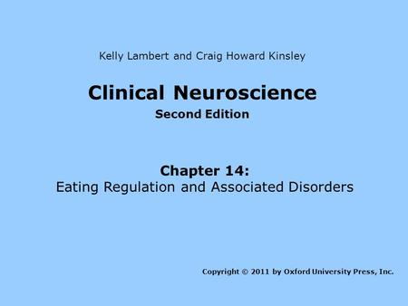 Clinical Neuroscience Second Edition Chapter 14: Eating Regulation and Associated Disorders Kelly Lambert and Craig Howard Kinsley Copyright © 2011 by.