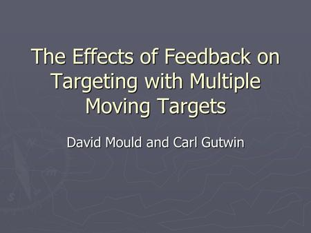 The Effects of Feedback on Targeting with Multiple Moving Targets David Mould and Carl Gutwin.