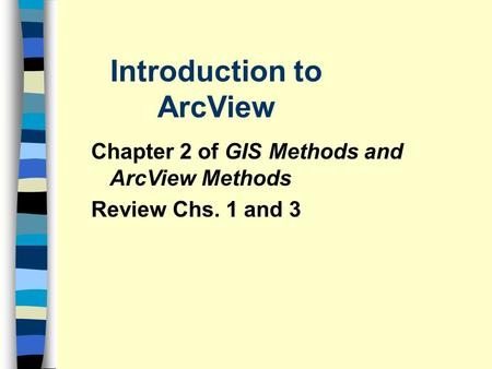 Introduction to ArcView Chapter 2 of GIS Methods and ArcView Methods Review Chs. 1 and 3.