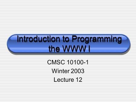 Introduction to Programming the WWW I CMSC 10100-1 Winter 2003 Lecture 12.