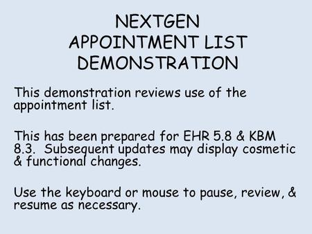 NEXTGEN APPOINTMENT LIST DEMONSTRATION This demonstration reviews use of the appointment list. This has been prepared for EHR 5.8 & KBM 8.3. Subsequent.