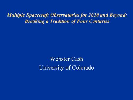 Multiple Spacecraft Observatories for 2020 and Beyond: Breaking a Tradition of Four Centuries Webster Cash University of Colorado.