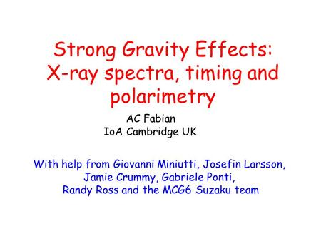 Strong Gravity Effects: X-ray spectra, timing and polarimetry AC Fabian IoA Cambridge UK With help from Giovanni Miniutti, Josefin Larsson, Jamie Crummy,