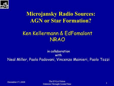 December 17, 2008 The EVLA Vision Galaxies Through CosmicTime 1 Microjansky Radio Sources: AGN or Star Formation? Ken Kellermann & EdFomalont NRAO in collaboration.