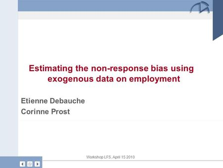 Workshop LFS, April 15 2010 Estimating the non-response bias using exogenous data on employment Etienne Debauche Corinne Prost.