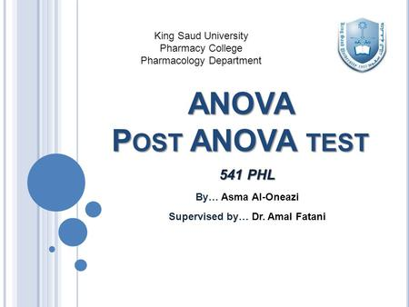 ANOVA P OST ANOVA TEST 541 PHL By… Asma Al-Oneazi Supervised by… Dr. Amal Fatani King Saud University Pharmacy College Pharmacology Department.