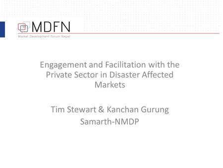 Engagement and Facilitation with the Private Sector in Disaster Affected Markets Tim Stewart & Kanchan Gurung Samarth-NMDP.