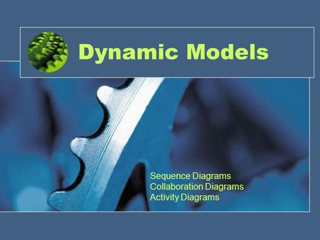 Dynamic Models Sequence Diagrams Collaboration Diagrams Activity Diagrams.