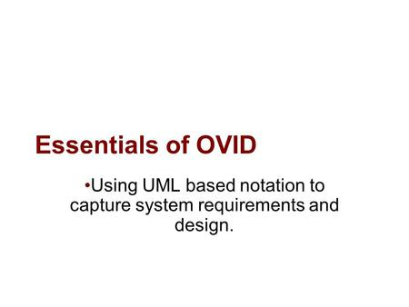 Essentials of OVID Using UML based notation to capture system requirements and design.