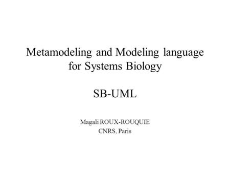 Metamodeling and Modeling language for Systems Biology SB-UML Magali ROUX-ROUQUIE CNRS, Paris.