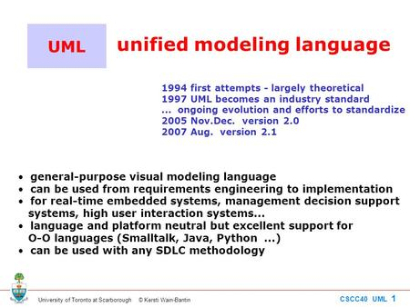 University of Toronto at Scarborough © Kersti Wain-Bantin CSCC40 UML 1 UML unified modeling language 1994 first attempts - largely theoretical 1997 UML.