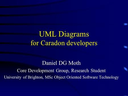 UML Diagrams for Caradon developers Daniel DG Moth Core Development Group, Research Student University of Brighton, MSc Object Oriented Software Technology.