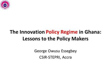 The Innovation Policy Regime in Ghana: Lessons to the Policy Makers George Owusu Essegbey CSIR-STEPRI, Accra.