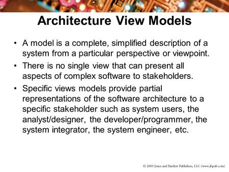 Architecture View Models A model is a complete, simplified description of a system from a particular perspective or viewpoint. There is no single view.