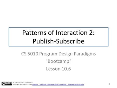 Patterns of Interaction 2: Publish-Subscribe CS 5010 Program Design Paradigms Bootcamp Lesson 10.6 1 © Mitchell Wand, 2012-2014 This work is licensed.