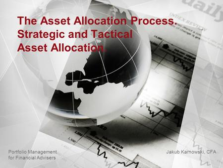 The Asset Allocation Process. Strategic and Tactical Asset Allocation. Jakub Karnowski, CFA Portfolio Management for Financial Advisers.