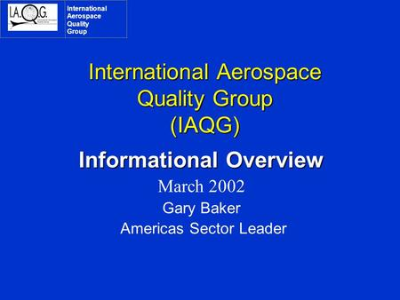 International Aerospace Quality Group (IAQG) Informational Overview March 2002 Gary Baker Americas Sector Leader International Aerospace Quality Group.