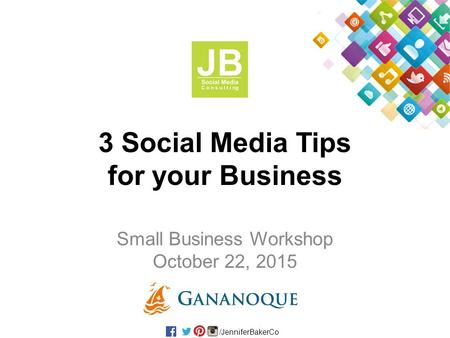 /JenniferBakerCo 3 Social Media Tips for your Business Small Business Workshop October 22, 2015.
