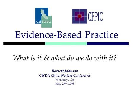 Evidence-Based Practice What is it & what do we do with it? Barrett Johnson CWDA Child Welfare Conference Monterey, CA May 29 th, 2008.