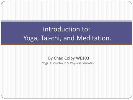 By Chad Colby WE103 Yoga Instructor, B.S. Physical Education Introduction to: Yoga, Tai-chi, and Meditation.