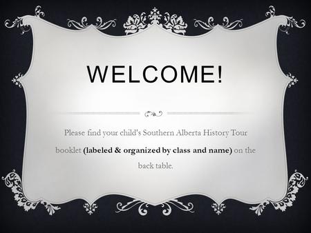 WELCOME! Please find your child's Southern Alberta History Tour booklet (labeled & organized by class and name) on the back table.
