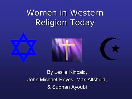 Women in Western Religion Today By Leslie Kincaid, John Michael Reyes, Max Altshuld, & Subhan Ayoubi.