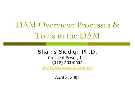 DAM Overview: Processes & Tools in the DAM Shams Siddiqi, Ph.D. Crescent Power, Inc. (512) 263-0653 April 2, 2008.