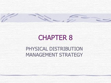 CHAPTER 8 PHYSICAL DISTRIBUTION MANAGEMENT STRATEGY.