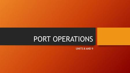 PORT OPERATIONS UNITS 8 AND 9. OBJECTIVES THE ROLES AND FUNCTIONS OF A; SHIP AGENT FREIGHT FORWARDER CUSTOM BROKERS.