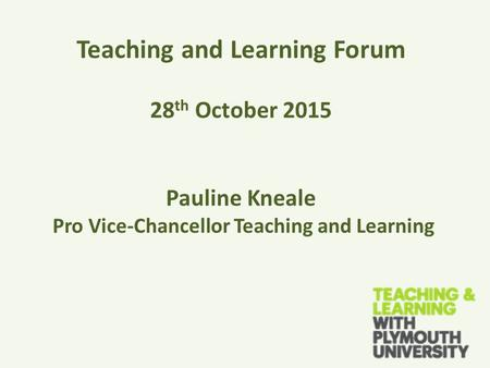 Teaching and Learning Forum 28 th October 2015 Pauline Kneale Pro Vice-Chancellor Teaching and Learning.