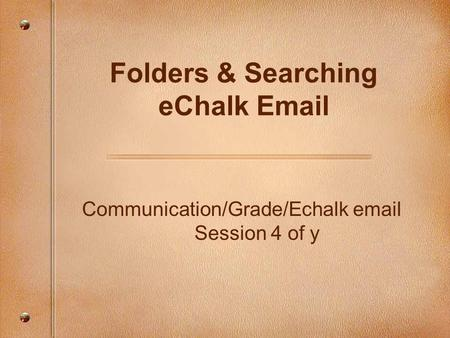 Communication/Grade/Echalk email Session 4 of y Folders & Searching eChalk Email.