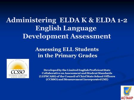 1 Administering ELDA K & ELDA 1-2 English Language Development Assessment Assessing ELL Students in the Primary Grades Developed by the Limited English.