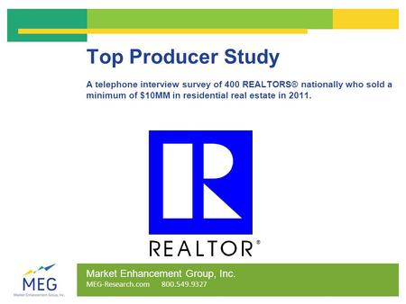 Top Producer Study A telephone interview survey of 400 REALTORS® nationally who sold a minimum of $10MM in residential real estate in 2011. Market Enhancement.