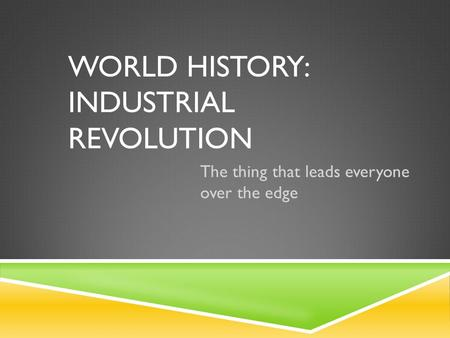 WORLD HISTORY: INDUSTRIAL REVOLUTION The thing that leads everyone over the edge.