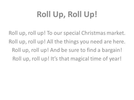 Roll Up, Roll Up! Roll up, roll up! To our special Christmas market. Roll up, roll up! All the things you need are here. Roll up, roll up! And be sure.