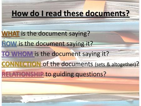 How do I read these documents? WHAT WHAT is the document saying? HOW HOW is the document saying it? TO WHOM TO WHOM is the document saying it? CONNECTION.