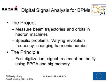 EU Design Study Kickoff Meeting GSI 15.4.05 U. Raich CERN AB/BDI Digital Signal Analysis for BPMs The Project –Measure beam trajectories and orbits in.
