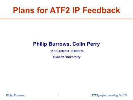 Philip Burrows ATF2 project meeting 14/1/111 Plans for ATF2 IP Feedback Philip Burrows, Colin Perry John Adams Institute Oxford University.