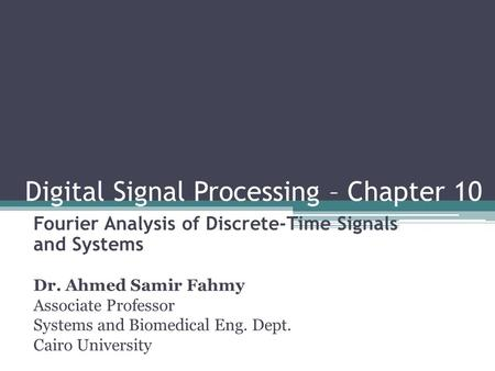 Digital Signal Processing – Chapter 10 Fourier Analysis of Discrete-Time Signals and Systems Dr. Ahmed Samir Fahmy Associate Professor Systems and Biomedical.
