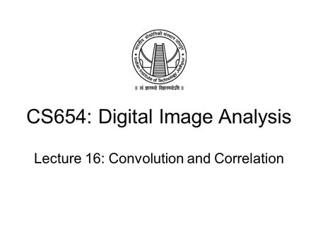 CS654: Digital Image Analysis Lecture 16: Convolution and Correlation.