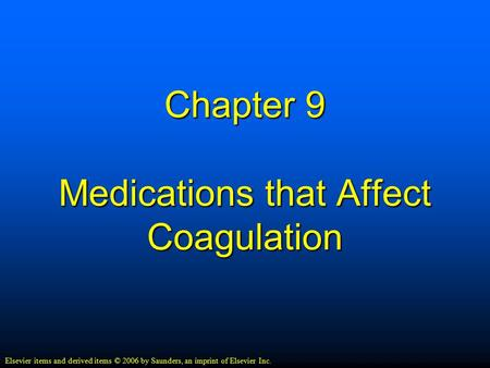 Chapter 9 Medications that Affect Coagulation Elsevier items and derived items © 2006 by Saunders, an imprint of Elsevier Inc.