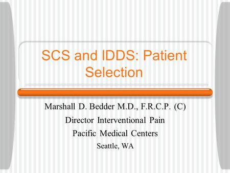 SCS and IDDS: Patient Selection Marshall D. Bedder M.D., F.R.C.P. (C) Director Interventional Pain Pacific Medical Centers Seattle, WA.