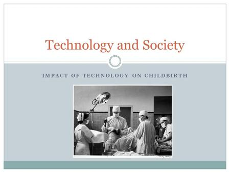 IMPACT OF TECHNOLOGY ON CHILDBIRTH Technology and Society.