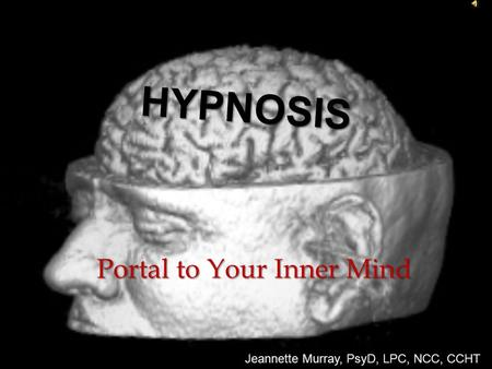 Portal to Your Inner Mind Jeannette Murray, PsyD, LPC, NCC, CCHT HYPNOSIS.