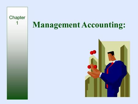 Management Accounting: Chapter 1. Management Accounting: Basic Framework.