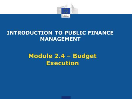 INTRODUCTION TO PUBLIC FINANCE MANAGEMENT Module 2.4 – Budget Execution.